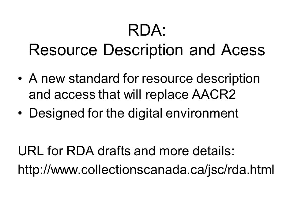 RDA: Resource Description and Acess A new standard for resource description and access that will replace AACR2 Designed for the digital environment URL for RDA drafts and more details: http://www.collectionscanada.ca/jsc/rda.html
