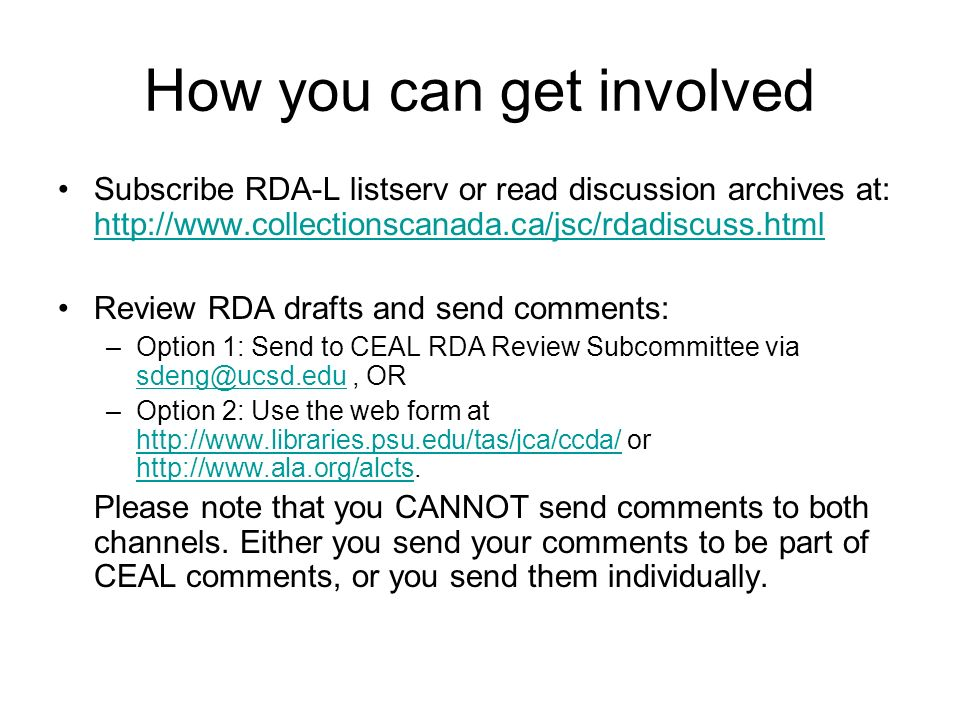 How you can get involved Subscribe RDA-L listserv or read discussion archives at: http://www.collectionscanada.ca/jsc/rdadiscuss.html http://www.colle