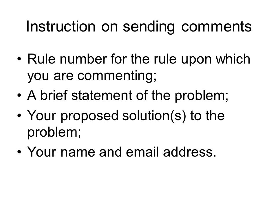 Instruction on sending comments Rule number for the rule upon which you are commenting; A brief statement of the problem; Your proposed solution(s) to the problem; Your name and email address.