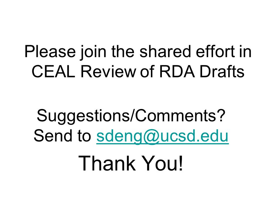 Please join the shared effort in CEAL Review of RDA Drafts Suggestions/Comments? Send to sdeng@ucsd.edusdeng@ucsd.edu Thank You!