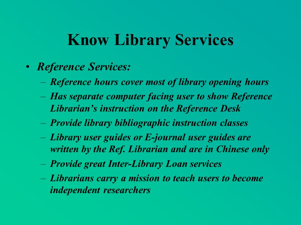 Know Library Services Reference Services: –Reference hours cover most of library opening hours –Has separate computer facing user to show Reference Librarians instruction on the Reference Desk –Provide library bibliographic instruction classes –Library user guides or E-journal user guides are written by the Ref.