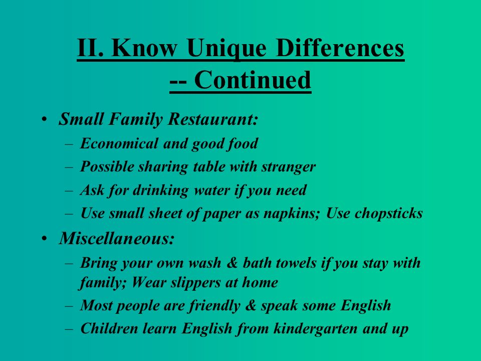 II. Know Unique Differences -- Continued Small Family Restaurant: –Economical and good food –Possible sharing table with stranger –Ask for drinking wa
