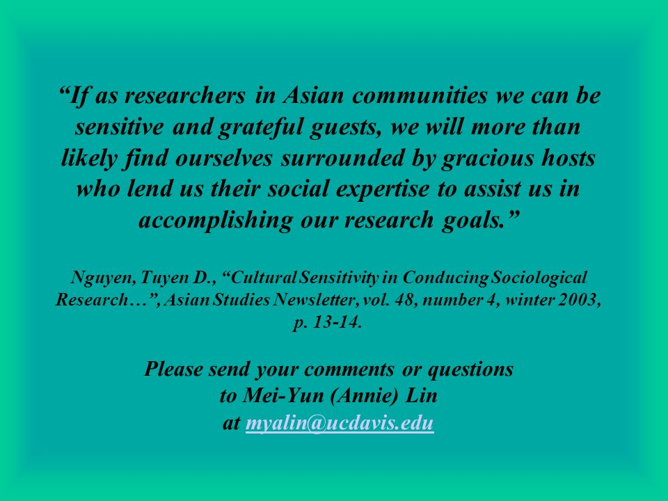 If as researchers in Asian communities we can be sensitive and grateful guests, we will more than likely find ourselves surrounded by gracious hosts who lend us their social expertise to assist us in accomplishing our research goals.