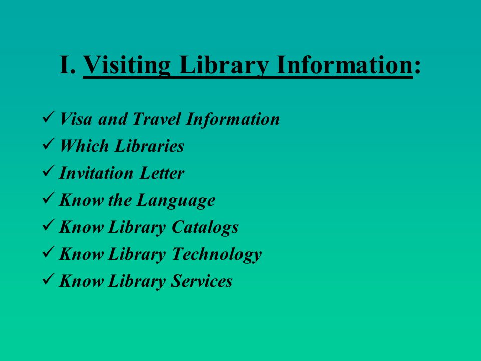 I. Visiting Library Information: Visa and Travel Information Which Libraries Invitation Letter Know the Language Know Library Catalogs Know Library Te