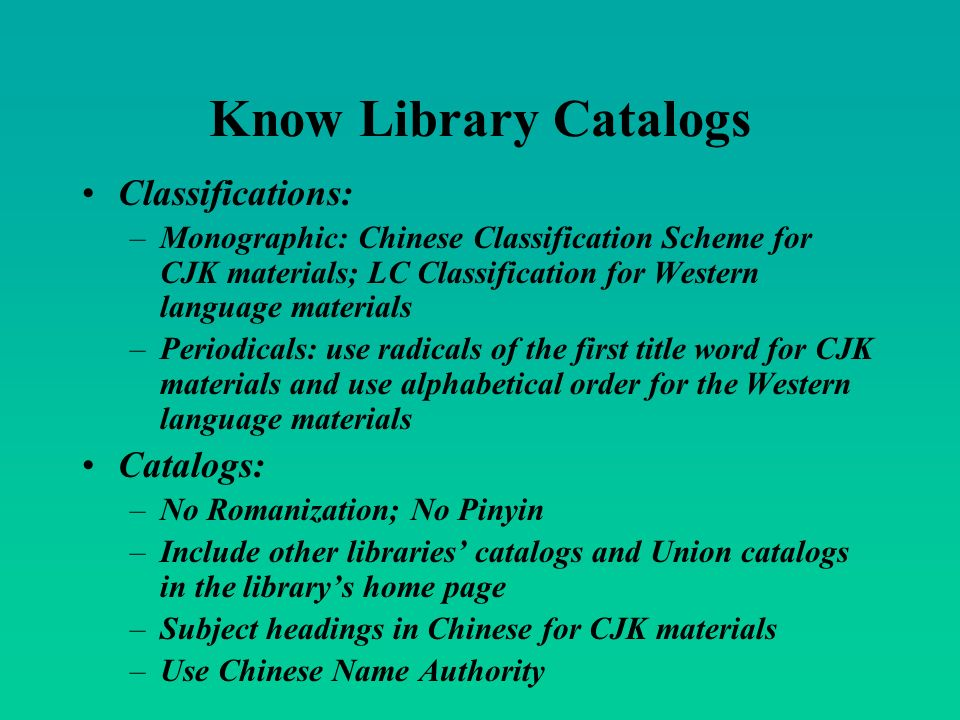 Know Library Catalogs Classifications: –Monographic: Chinese Classification Scheme for CJK materials; LC Classification for Western language materials –Periodicals: use radicals of the first title word for CJK materials and use alphabetical order for the Western language materials Catalogs: –No Romanization; No Pinyin –Include other libraries catalogs and Union catalogs in the librarys home page –Subject headings in Chinese for CJK materials –Use Chinese Name Authority