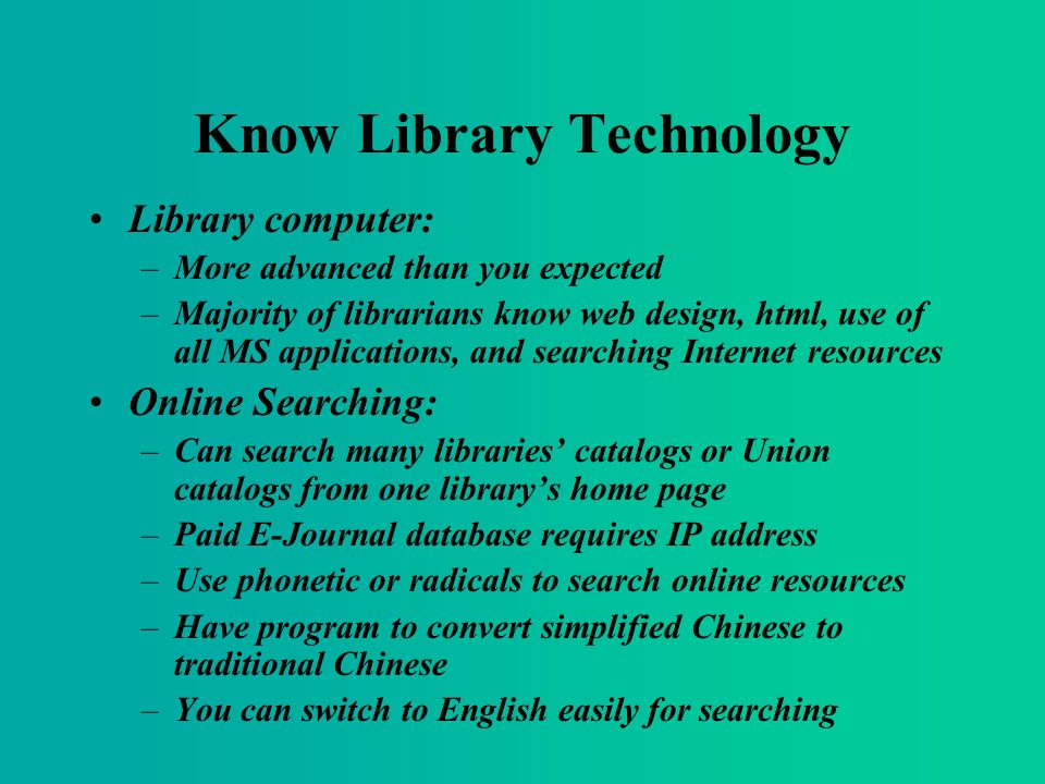 Know Library Technology Library computer: –More advanced than you expected –Majority of librarians know web design, html, use of all MS applications, and searching Internet resources Online Searching: –Can search many libraries catalogs or Union catalogs from one librarys home page –Paid E-Journal database requires IP address –Use phonetic or radicals to search online resources –Have program to convert simplified Chinese to traditional Chinese –You can switch to English easily for searching