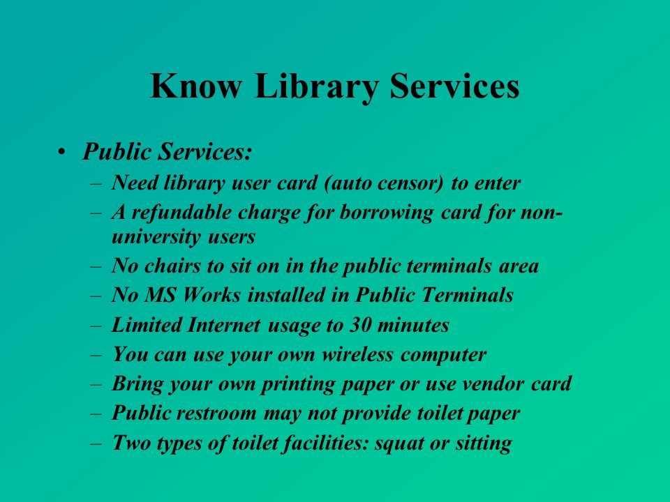Know Library Services Public Services: –Need library user card (auto censor) to enter –A refundable charge for borrowing card for non- university users –No chairs to sit on in the public terminals area –No MS Works installed in Public Terminals –Limited Internet usage to 30 minutes –You can use your own wireless computer –Bring your own printing paper or use vendor card –Public restroom may not provide toilet paper –Two types of toilet facilities: squat or sitting