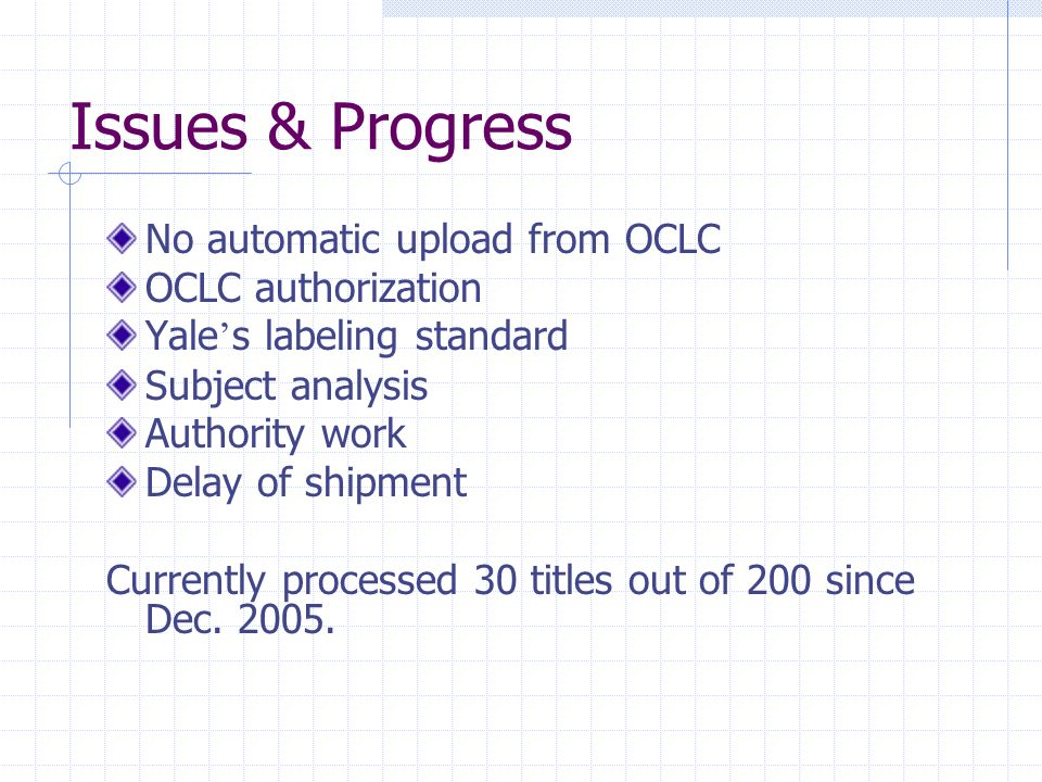 Issues & Progress No automatic upload from OCLC OCLC authorization Yale s labeling standard Subject analysis Authority work Delay of shipment Currently processed 30 titles out of 200 since Dec.