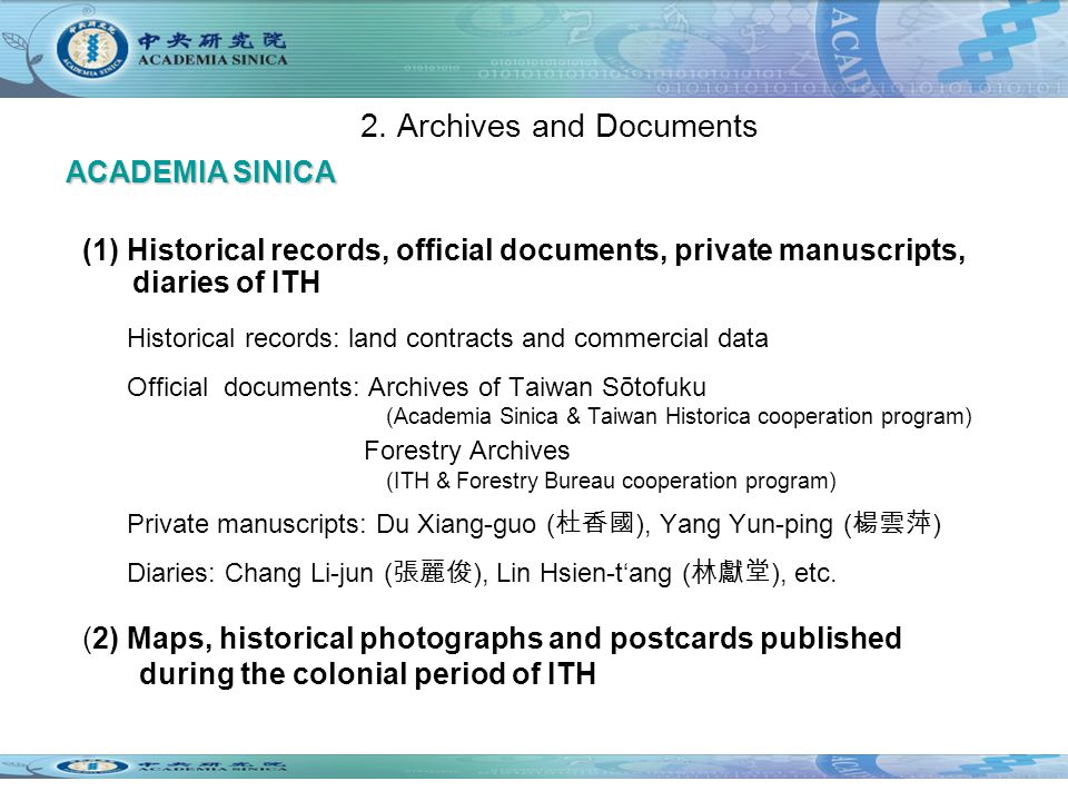 (1) Historical records, official documents, private manuscripts, diaries of ITH Historical records: land contracts and commercial data Official documents: Archives of Taiwan Sōtofuku (Academia Sinica & Taiwan Historica cooperation program) Forestry Archives (ITH & Forestry Bureau cooperation program) Private manuscripts: Du Xiang-guo ( ), Yang Yun-ping ( ) Diaries: Chang Li-jun ( ), Lin Hsien-tang ( ), etc.