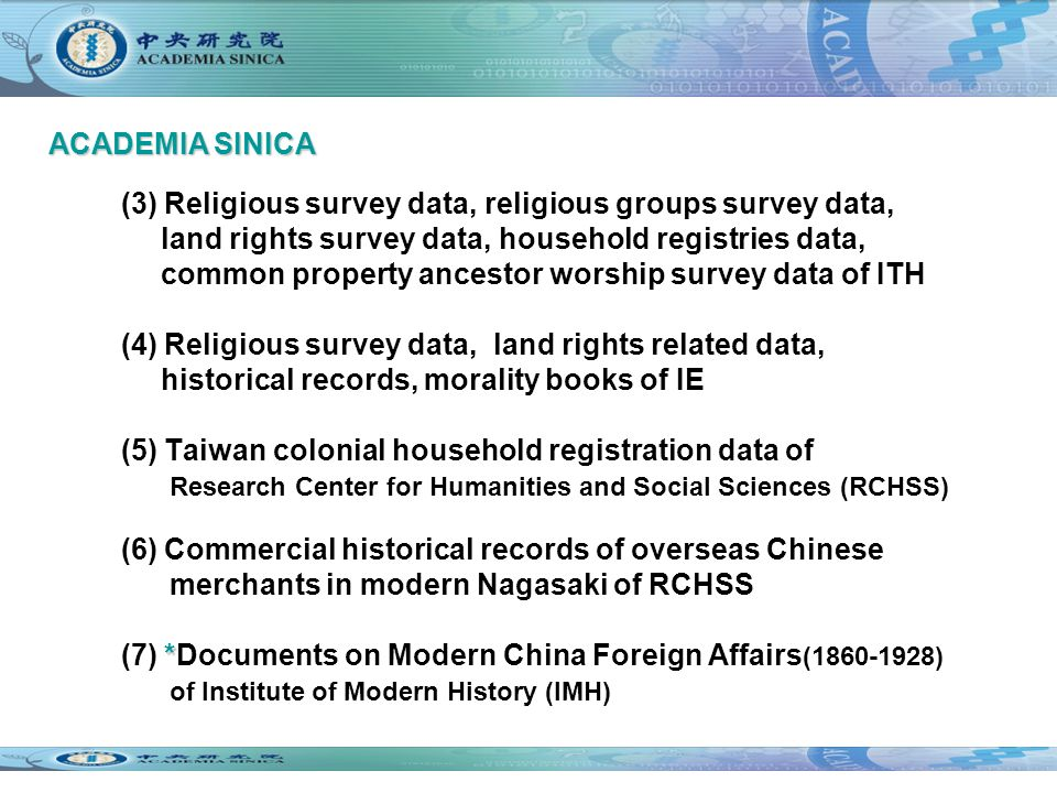 (3) Religious survey data, religious groups survey data, land rights survey data, household registries data, common property ancestor worship survey data of ITH (4) Religious survey data, land rights related data, historical records, morality books of IE (5) Taiwan colonial household registration data of Research Center for Humanities and Social Sciences (RCHSS) (6) Commercial historical records of overseas Chinese merchants in modern Nagasaki of RCHSS * (7) *Documents on Modern China Foreign Affairs (1860-1928) of Institute of Modern History (IMH) ACADEMIA SINICA