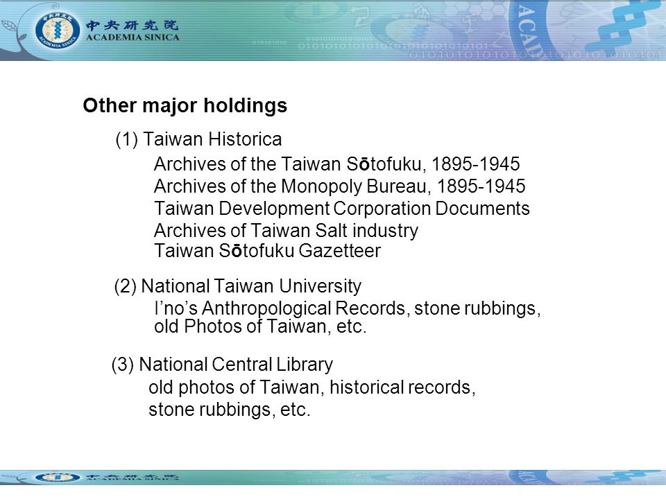 Other major holdings (1) Taiwan Historica Archives of the Taiwan Sōtofuku, 1895-1945 Archives of the Monopoly Bureau, 1895-1945 Taiwan Development Corporation Documents Archives of Taiwan Salt industry Taiwan Sōtofuku Gazetteer (2) National Taiwan University Inos Anthropological Records, stone rubbings, old Photos of Taiwan, etc.