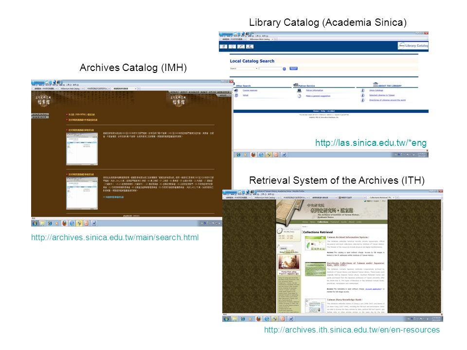 http://las.sinica.edu.tw/*eng Library Catalog (Academia Sinica) http://archives.sinica.edu.tw/main/search.html Archives Catalog (IMH) Retrieval System of the Archives (ITH) http://archives.ith.sinica.edu.tw/en/en-resources