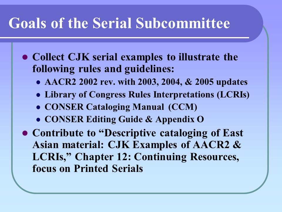 Goals of the Serial Subcommittee Collect CJK serial examples to illustrate the following rules and guidelines: AACR rev.