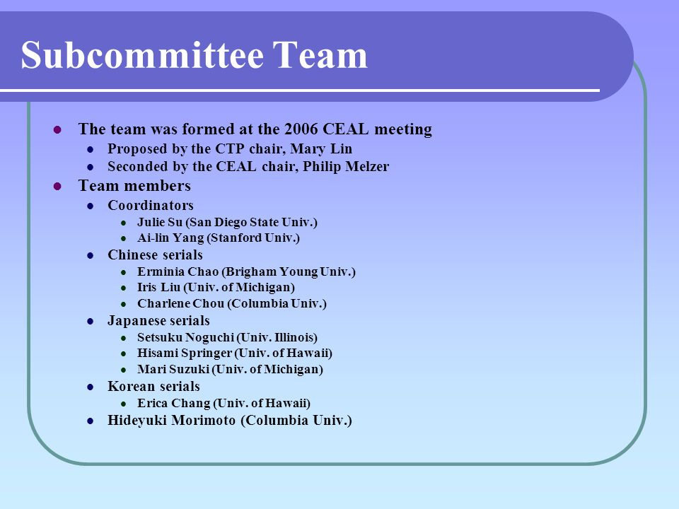 Subcommittee Team The team was formed at the 2006 CEAL meeting Proposed by the CTP chair, Mary Lin Seconded by the CEAL chair, Philip Melzer Team members Coordinators Julie Su (San Diego State Univ.) Ai-lin Yang (Stanford Univ.) Chinese serials Erminia Chao (Brigham Young Univ.) Iris Liu (Univ.