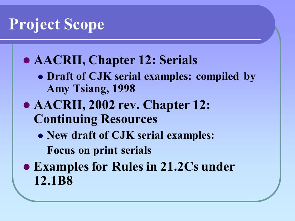 Project Scope AACRII, Chapter 12: Serials Draft of CJK serial examples: compiled by Amy Tsiang, 1998 AACRII, 2002 rev.