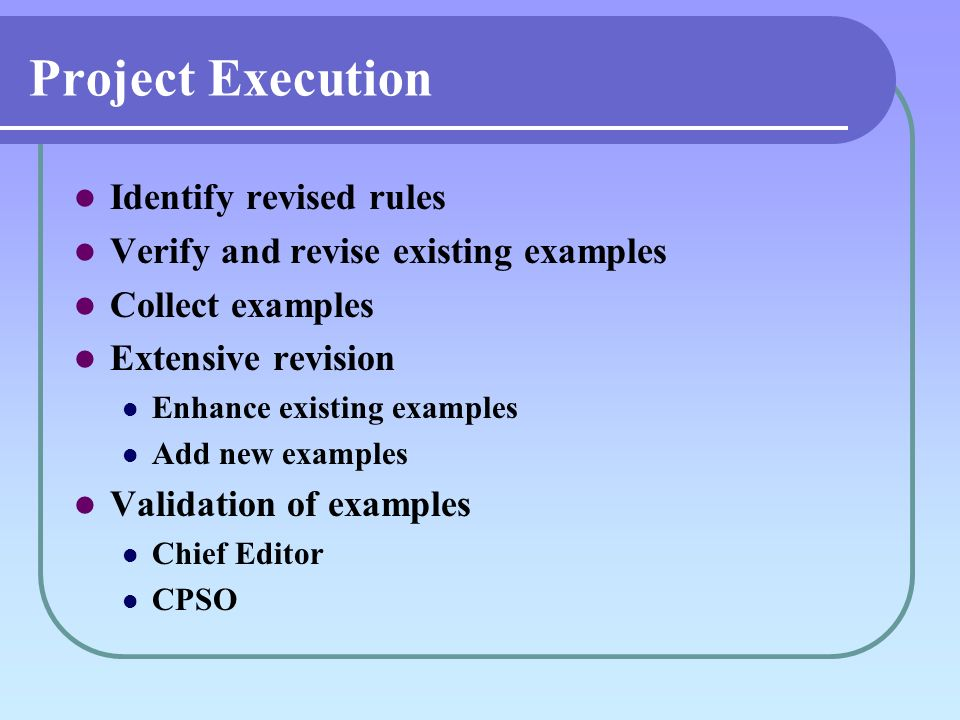 Project Execution Identify revised rules Verify and revise existing examples Collect examples Extensive revision Enhance existing examples Add new examples Validation of examples Chief Editor CPSO