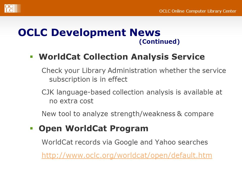 OCLC Online Computer Library Center OCLC Development News (Continued) WorldCat Collection Analysis Service Check your Library Administration whether the service subscription is in effect CJK language-based collection analysis is available at no extra cost New tool to analyze strength/weakness & compare Open WorldCat Program WorldCat records via Google and Yahoo searches http://www.oclc.org/worldcat/open/default.htm