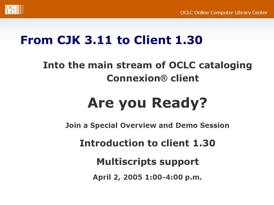 OCLC Online Computer Library Center From CJK 3.11 to Client 1.30 Into the main stream of OCLC cataloging Connexion ® client Are you Ready.
