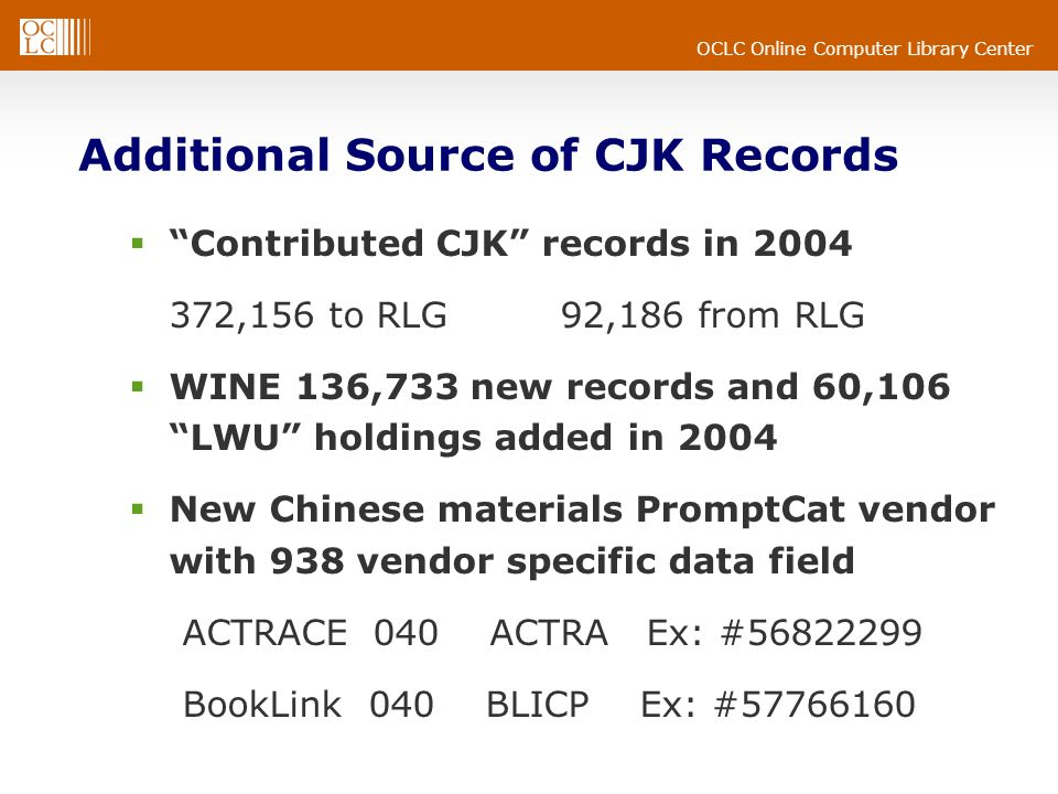 OCLC Online Computer Library Center Additional Source of CJK Records Contributed CJK records in 2004 372,156 to RLG 92,186 from RLG WINE 136,733 new records and 60,106 LWU holdings added in 2004 New Chinese materials PromptCat vendor with 938 vendor specific data field ACTRACE 040 ACTRA Ex: #56822299 BookLink 040 BLICP Ex: #57766160
