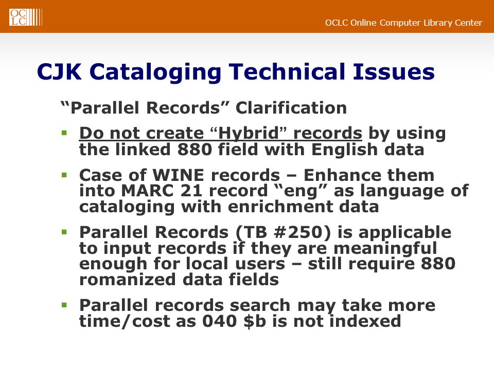 OCLC Online Computer Library Center CJK Cataloging Technical Issues Parallel Records Clarification Do not create Hybrid records by using the linked 880 field with English data Case of WINE records – Enhance them into MARC 21 record eng as language of cataloging with enrichment data Parallel Records (TB #250) is applicable to input records if they are meaningful enough for local users – still require 880 romanized data fields Parallel records search may take more time/cost as 040 $b is not indexed