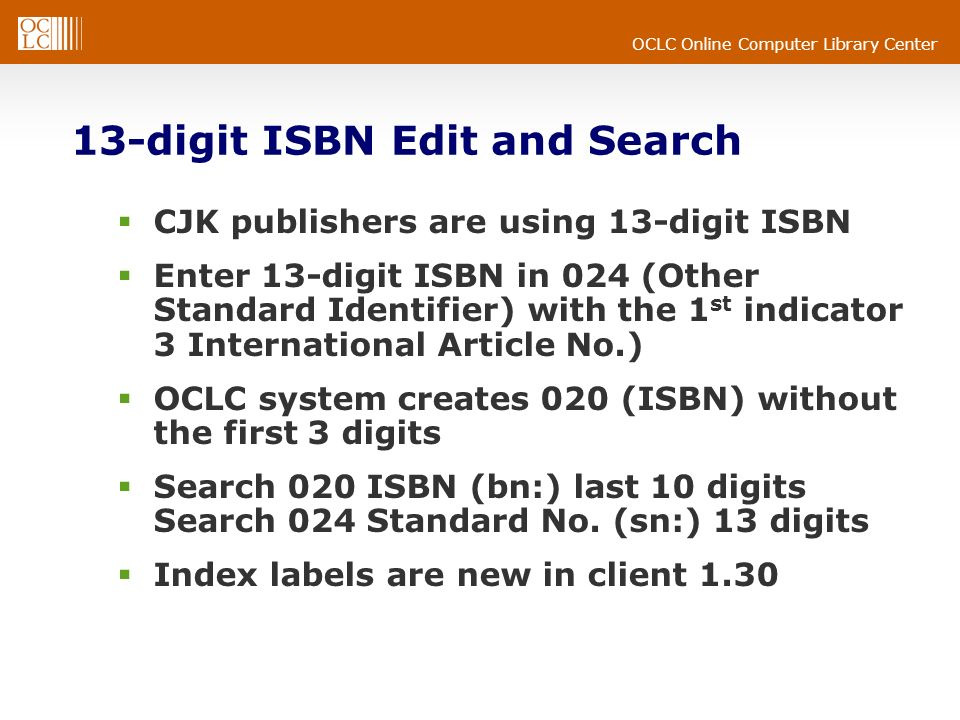 OCLC Online Computer Library Center 13-digit ISBN Edit and Search CJK publishers are using 13-digit ISBN Enter 13-digit ISBN in 024 (Other Standard Identifier) with the 1 st indicator 3 International Article No.) OCLC system creates 020 (ISBN) without the first 3 digits Search 020 ISBN (bn:) last 10 digits Search 024 Standard No.