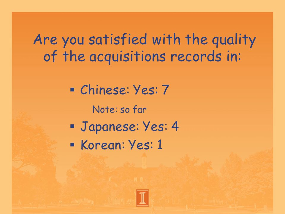 Are you satisfied with the quality of the acquisitions records in: Chinese: Yes: 7 Note: so far Japanese: Yes: 4 Korean: Yes: 1