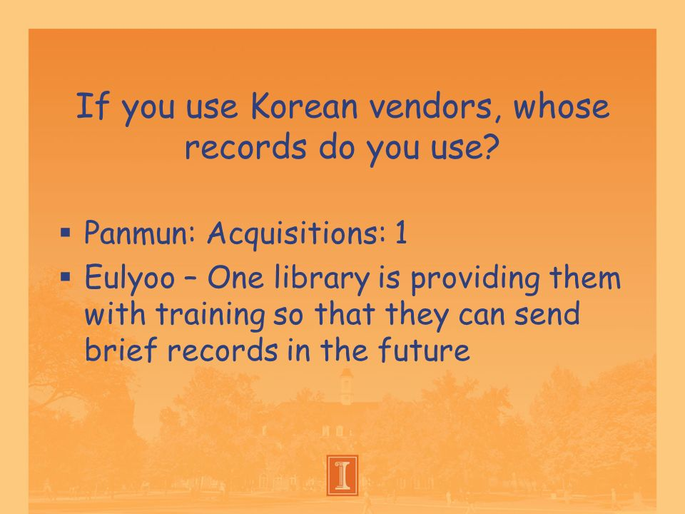 If you use Korean vendors, whose records do you use? Panmun: Acquisitions: 1 Eulyoo – One library is providing them with training so that they can sen