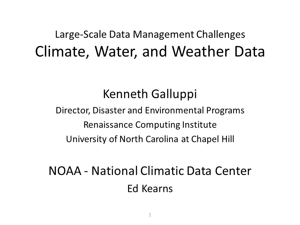1 Large-Scale Data Management Challenges Climate, Water, and Weather Data Kenneth Galluppi Director, Disaster and Environmental Programs Renaissance Computing Institute University of North Carolina at Chapel Hill NOAA - National Climatic Data Center Ed Kearns
