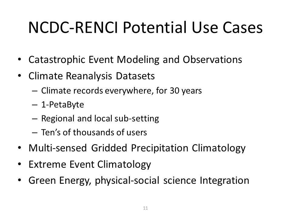 11 NCDC-RENCI Potential Use Cases Catastrophic Event Modeling and Observations Climate Reanalysis Datasets – Climate records everywhere, for 30 years – 1-PetaByte – Regional and local sub-setting – Tens of thousands of users Multi-sensed Gridded Precipitation Climatology Extreme Event Climatology Green Energy, physical-social science Integration