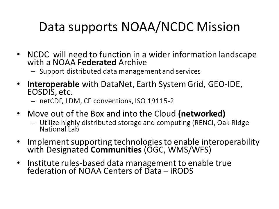 Data supports NOAA/NCDC Mission NCDC will need to function in a wider information landscape with a NOAA Federated Archive – Support distributed data management and services Interoperable with DataNet, Earth System Grid, GEO-IDE, EOSDIS, etc.