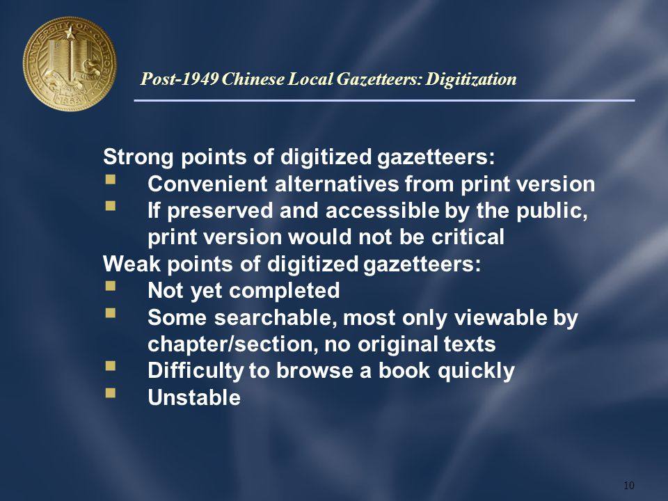Strong points of digitized gazetteers: Convenient alternatives from print version If preserved and accessible by the public, print version would not be critical Weak points of digitized gazetteers: Not yet completed Some searchable, most only viewable by chapter/section, no original texts Difficulty to browse a book quickly Unstable 10 Post-1949 Chinese Local Gazetteers: Digitization