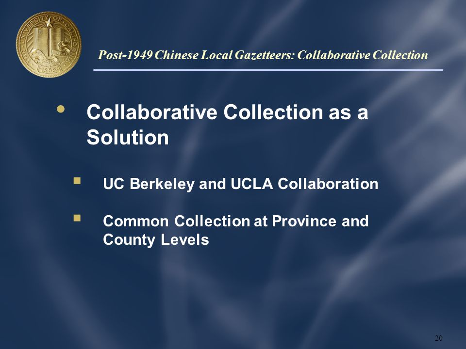 Collaborative Collection as a Solution UC Berkeley and UCLA Collaboration Common Collection at Province and County Levels 20 Post-1949 Chinese Local Gazetteers: Collaborative Collection