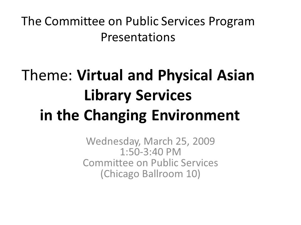 The Committee on Public Services Program Presentations Theme: Virtual and Physical Asian Library Services in the Changing Environment Wednesday, March