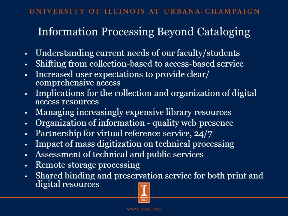Information Processing Beyond Cataloging Understanding current needs of our faculty/students Shifting from collection-based to access-based service Increased user expectations to provide clear/ comprehensive access Implications for the collection and organization of digital access resources Managing increasingly expensive library resources Organization of information - quality web presence Partnership for virtual reference service, 24/7 Impact of mass digitization on technical processing Assessment of technical and public services Remote storage processing Shared binding and preservation service for both print and digital resources