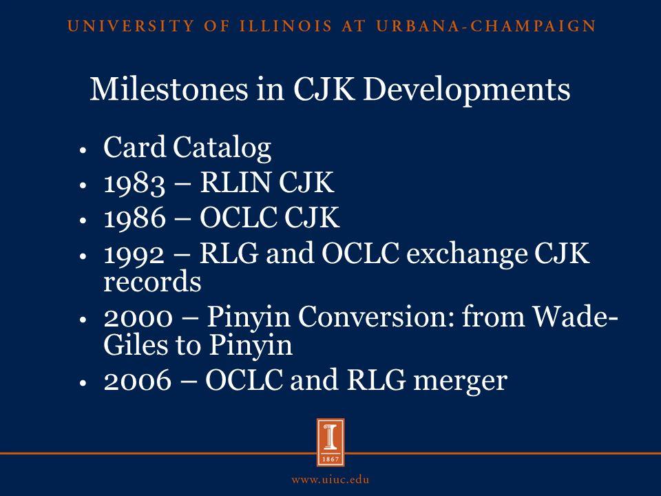 Milestones in CJK Developments Card Catalog 1983 – RLIN CJK 1986 – OCLC CJK 1992 – RLG and OCLC exchange CJK records 2000 – Pinyin Conversion: from Wade- Giles to Pinyin 2006 – OCLC and RLG merger