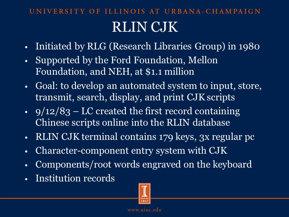 RLIN CJK Initiated by RLG (Research Libraries Group) in 1980 Supported by the Ford Foundation, Mellon Foundation, and NEH, at $1.1 million Goal: to develop an automated system to input, store, transmit, search, display, and print CJK scripts 9/12/83 – LC created the first record containing Chinese scripts online into the RLIN database RLIN CJK terminal contains 179 keys, 3x regular pc Character-component entry system with CJK Components/root words engraved on the keyboard Institution records