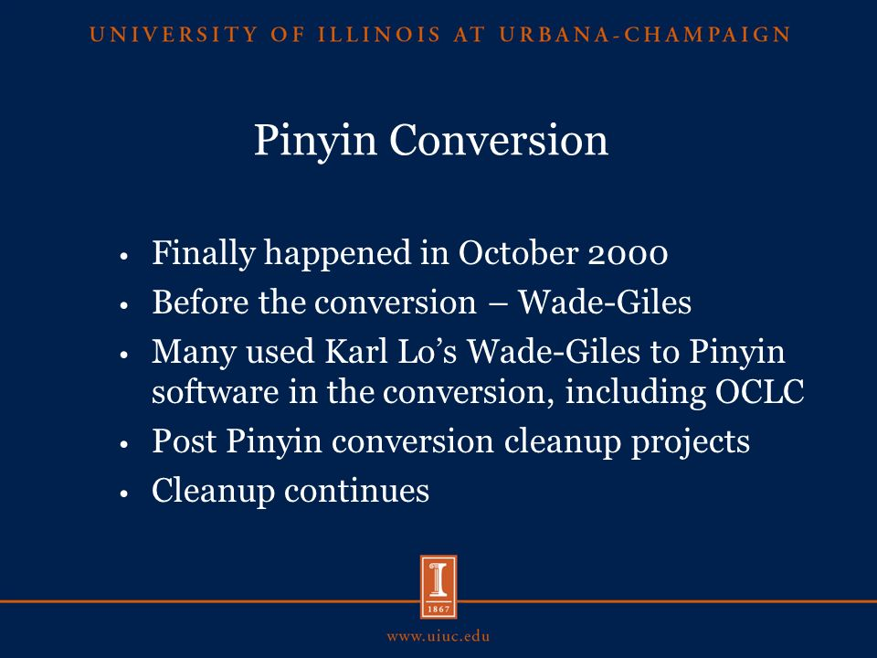 Pinyin Conversion Finally happened in October 2000 Before the conversion – Wade-Giles Many used Karl Los Wade-Giles to Pinyin software in the conversion, including OCLC Post Pinyin conversion cleanup projects Cleanup continues