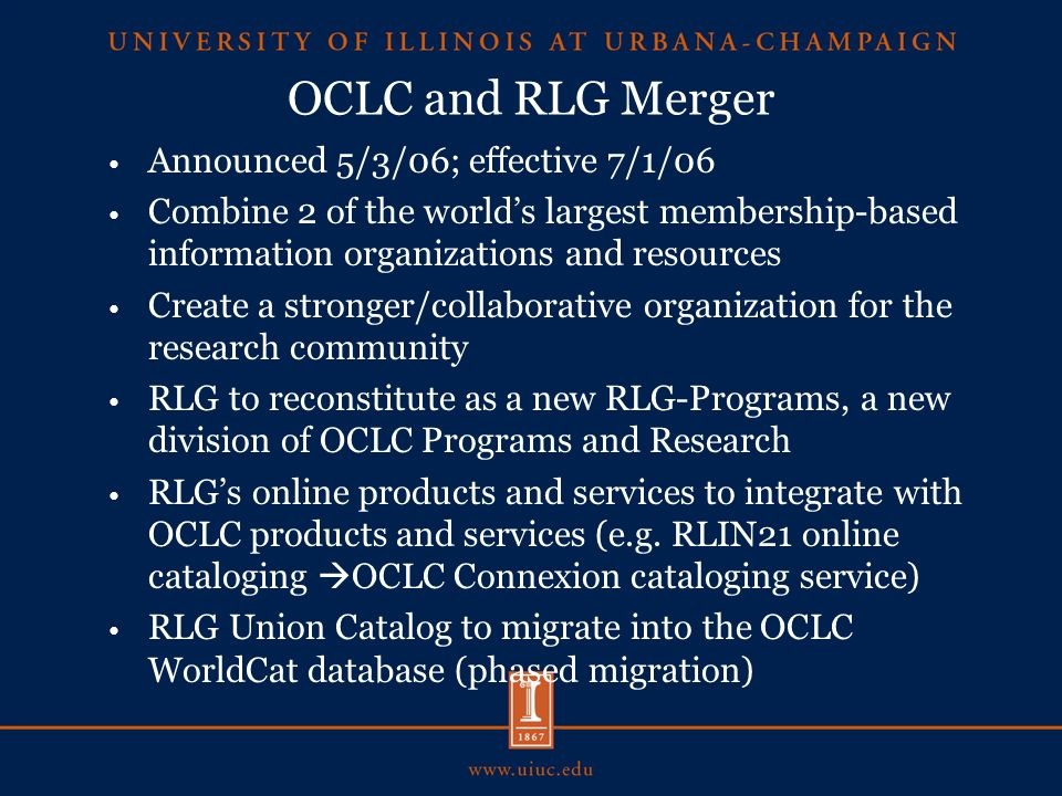 OCLC and RLG Merger Announced 5/3/06; effective 7/1/06 Combine 2 of the worlds largest membership-based information organizations and resources Create a stronger/collaborative organization for the research community RLG to reconstitute as a new RLG-Programs, a new division of OCLC Programs and Research RLGs online products and services to integrate with OCLC products and services (e.g.