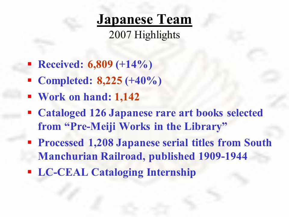 Japanese Team 2007 Highlights R eceived: 6,809 (+14%) C ompleted: 8,225 (+40%) W ork on hand: 1,142 C ataloged 126 Japanese rare art books selected fr