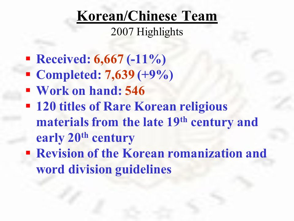Korean/Chinese Team 2007 Highlights R eceived: 6,667 (-11%) C ompleted: 7,639 (+9%) W ork on hand: 546 1 20 titles of Rare Korean religious materials