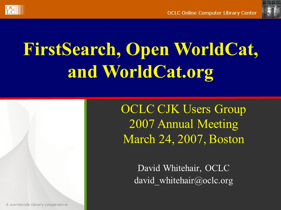 A worldwide library cooperative OCLC Online Computer Library Center OCLC CJK Users Group 2007 Annual Meeting March 24, 2007, Boston David Whitehair, OCLC FirstSearch, Open WorldCat, and WorldCat.org