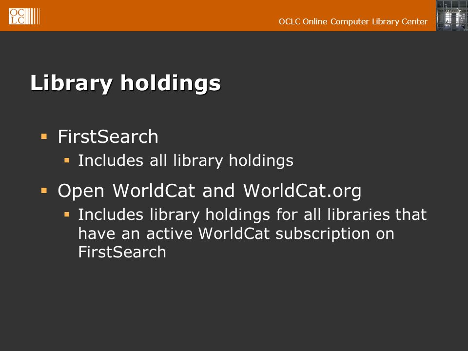 OCLC Online Computer Library Center Library holdings FirstSearch Includes all library holdings Open WorldCat and WorldCat.org Includes library holdings for all libraries that have an active WorldCat subscription on FirstSearch