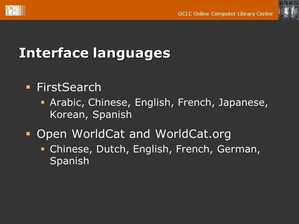 OCLC Online Computer Library Center Interface languages FirstSearch Arabic, Chinese, English, French, Japanese, Korean, Spanish Open WorldCat and WorldCat.org Chinese, Dutch, English, French, German, Spanish
