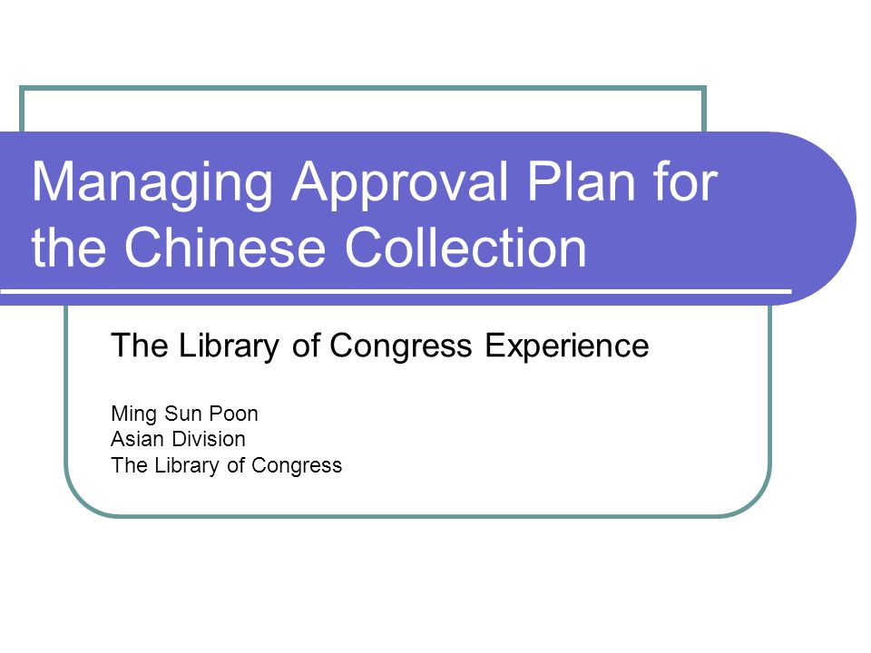 Managing Approval Plan for the Chinese Collection The Library of Congress Experience Ming Sun Poon Asian Division The Library of Congress