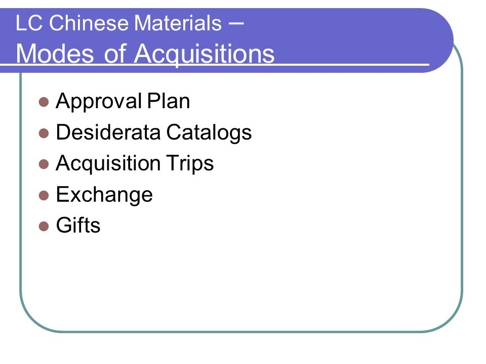 LC Chinese Materials – Modes of Acquisitions Approval Plan Desiderata Catalogs Acquisition Trips Exchange Gifts