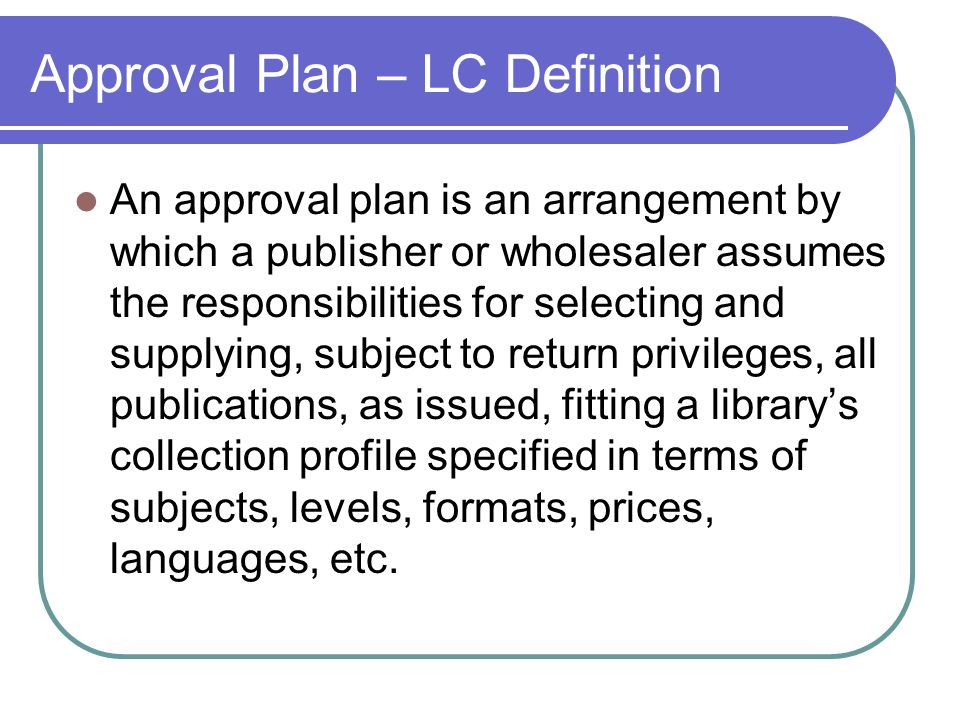 Approval Plan – LC Definition An approval plan is an arrangement by which a publisher or wholesaler assumes the responsibilities for selecting and sup
