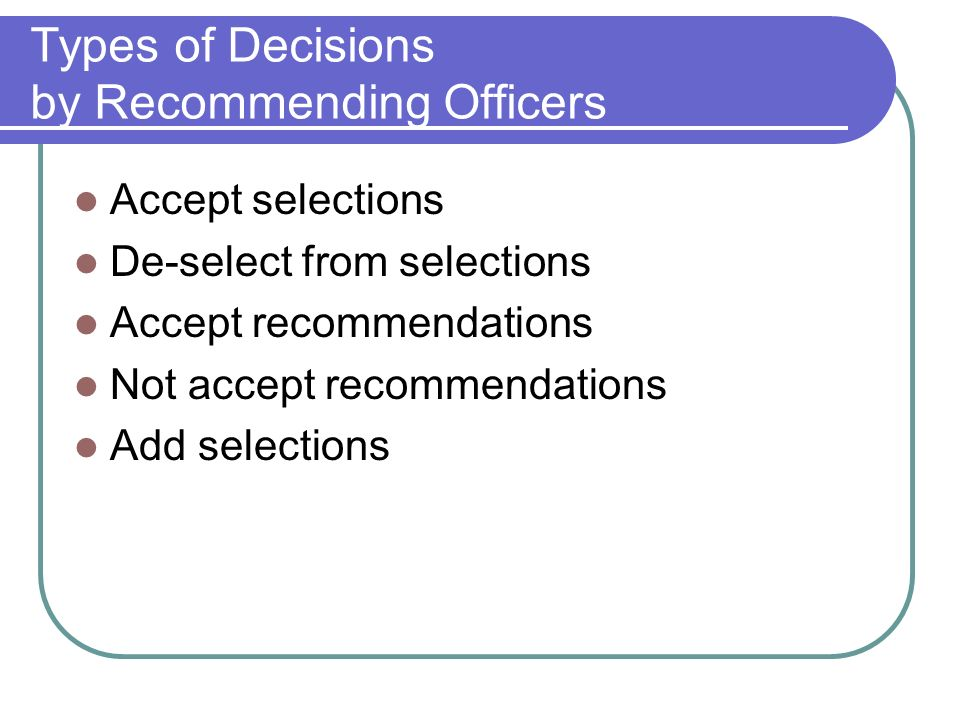 Types of Decisions by Recommending Officers Accept selections De-select from selections Accept recommendations Not accept recommendations Add selectio