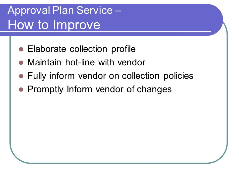 Approval Plan Service – How to Improve Elaborate collection profile Maintain hot-line with vendor Fully inform vendor on collection policies Promptly