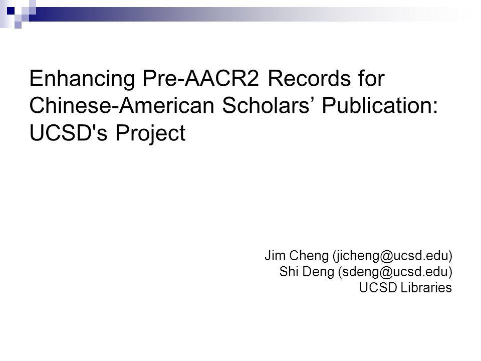 Enhancing Pre-AACR2 Records for Chinese-American Scholars Publication: UCSD s Project Jim Cheng (jicheng@ucsd.edu) Shi Deng (sdeng@ucsd.edu) UCSD Libraries