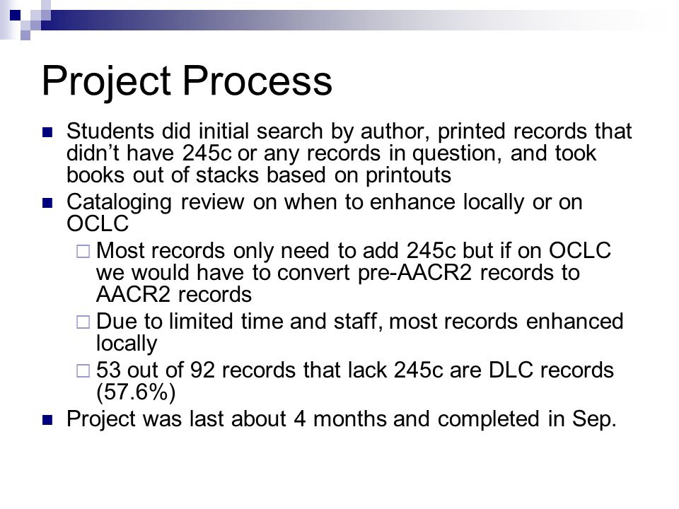 Project Process Students did initial search by author, printed records that didnt have 245c or any records in question, and took books out of stacks based on printouts Cataloging review on when to enhance locally or on OCLC Most records only need to add 245c but if on OCLC we would have to convert pre-AACR2 records to AACR2 records Due to limited time and staff, most records enhanced locally 53 out of 92 records that lack 245c are DLC records (57.6%) Project was last about 4 months and completed in Sep.